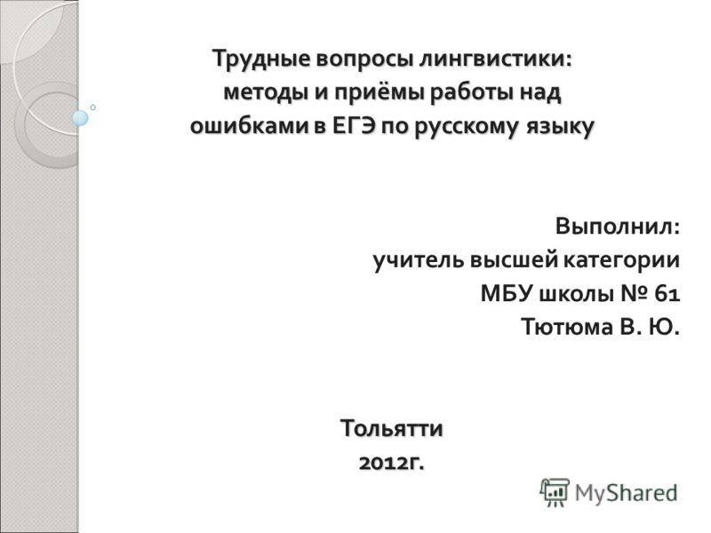 Трудные вопросы лингвистики: методы и приёмы работы над ошибками в ЕГЭ по русскому языку Выполнил: учитель высшей категории МБУ школы 61 Тютюма В. Ю.Тольятти2012г.