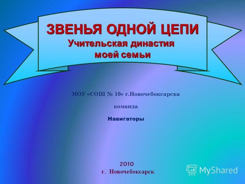 МОУ «СОШ 10» г.Новочебоксарска команда Навигаторы ЗВЕНЬЯ ОДНОЙ ЦЕПИ Учительская династия моей семьи 2010 г. Новочебоксарск