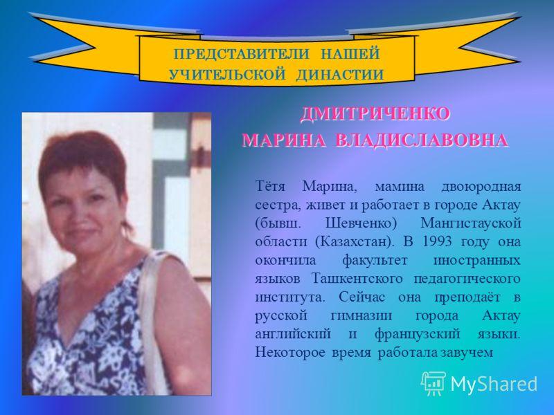 ДМИТРИЧЕНКО МАРИНА ВЛАДИСЛАВОВНА Тётя Марина, мамина двоюродная сестра, живет и работает в городе Актау ( бывш. Шевченко ) Мангистауской области ( Казахстан ). В 1993 году она окончила факультет иностранных языков Ташкентского педагогического институ