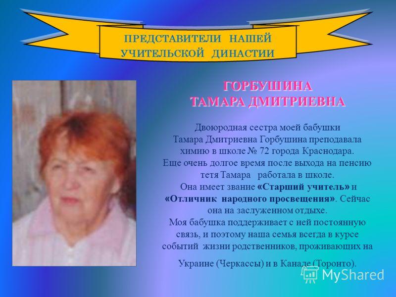 ГОРБУШИНА ТАМАРА ДМИТРИЕВНА Двоюродная сестра моей бабушки Тамара Дмитриевна Горбушина преподавала химию в школе 72 города Краснодара. Еще очень долгое время после выхода на пенсию тетя Тамара работала в школе. Она имеет звание « Старший учитель » и