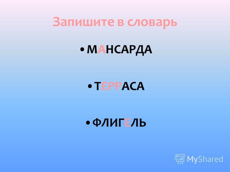 Запишите в словарь МАНСАРДА ТЕРРАСА ФЛИГЕЛЬ