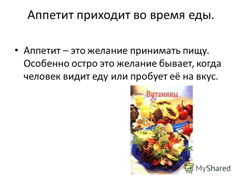 Аппетит приходит во время еды. Аппетит – это желание принимать пищу. Особенно остро это желание бывает, когда человек видит еду или пробует её на вкус.