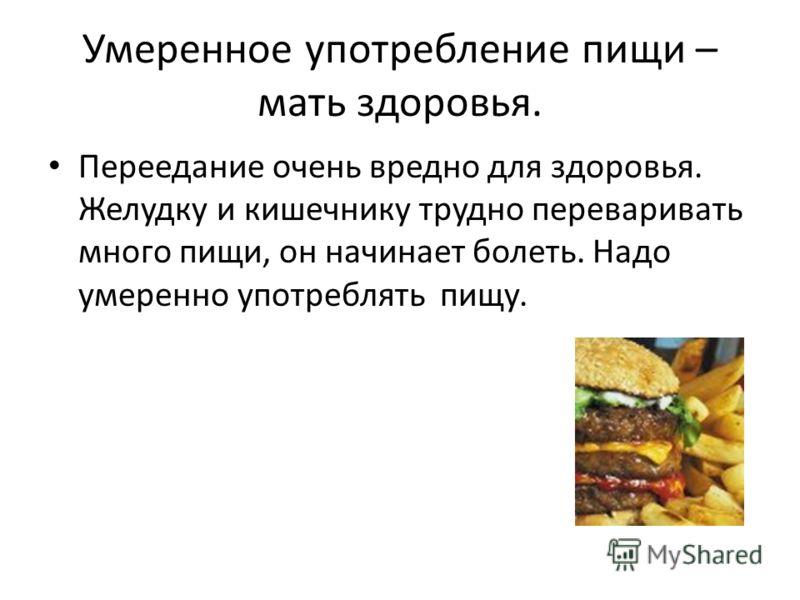 Умеренное употребление пищи – мать здоровья. Переедание очень вредно для здоровья. Желудку и кишечнику трудно переваривать много пищи, он начинает болеть. Надо умеренно употреблять пищу.