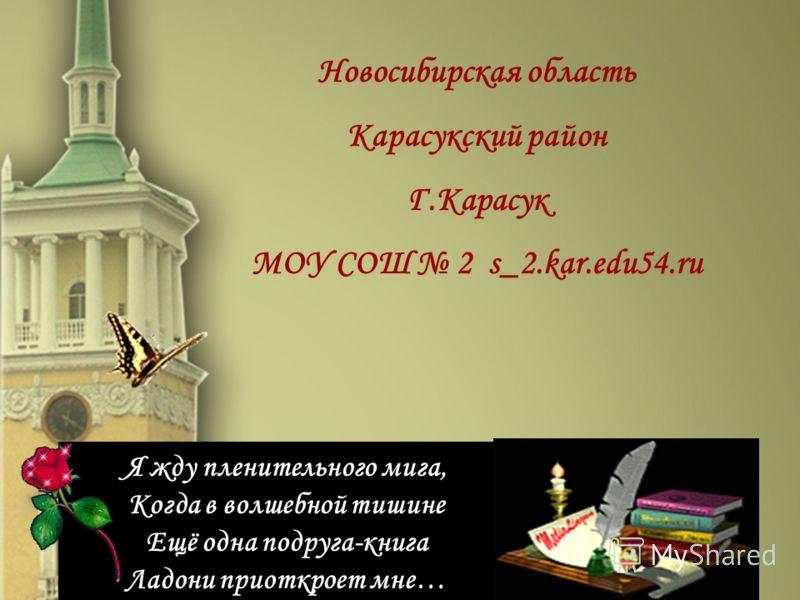 Я жду пленительного мига, Когда в волшебной тишине Ещё одна подруга-книга Ладони приоткроет мне… Я жду пленительного мига, Когда в волшебной тишине Ещё одна подруга-книга Ладони приоткроет мне… Новосибирская область Карасукский район Г.Карасук МОУ СО