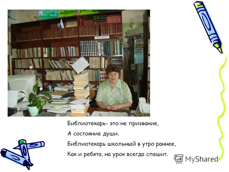 Библиотекарь- это не призвание, А состояние души. Библиотекарь школьный в утро раннее, Как и ребята, на урок всегда спешит.