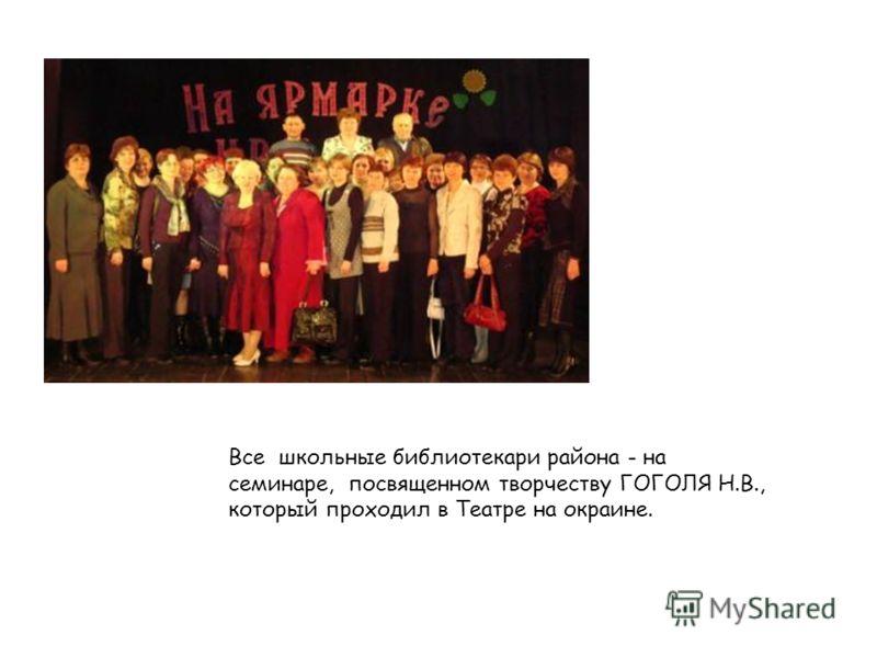 Все школьные библиотекари района - на семинаре, посвященном творчеству ГОГОЛЯ Н.В., который проходил в Театре на окраине.