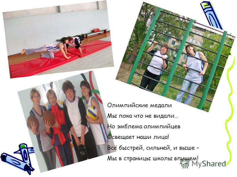 Олимпийские медали Мы пока что не видали… Но эмблема олимпийцев Освещает наши лица! Всё быстрей, сильней, и выше – Мы в страницы школы впишем!