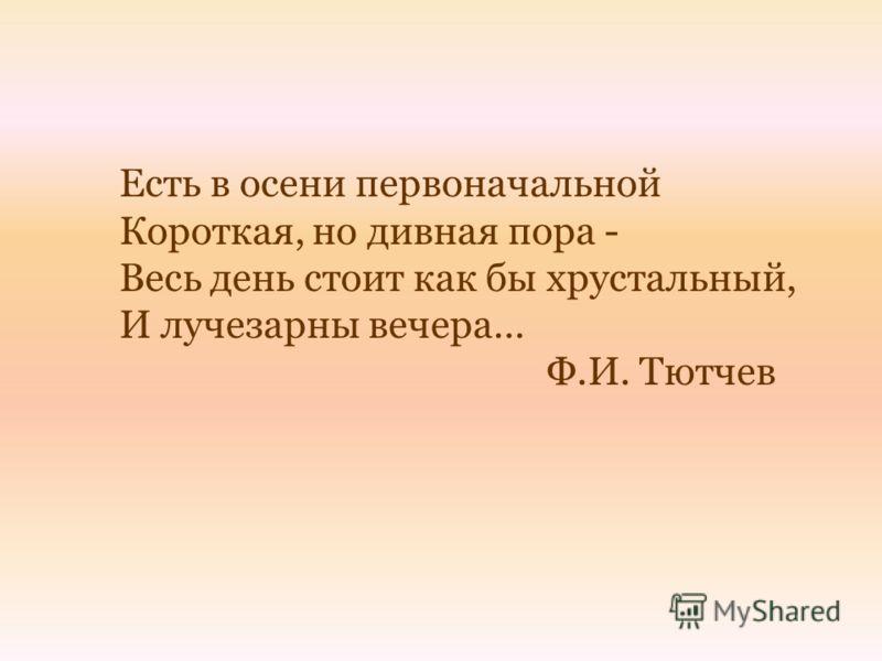 Есть в осени первоначальной Короткая, но дивная пора - Весь день стоит как бы хрустальный, И лучезарны вечера… Ф.И. Тютчев