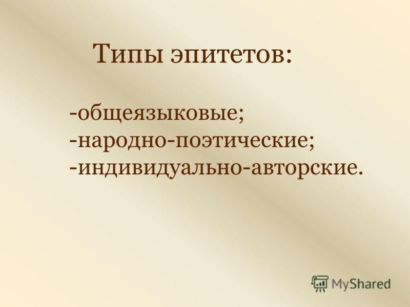 Типы эпитетов: -общеязыковые; -народно-поэтические; -индивидуально-авторские.