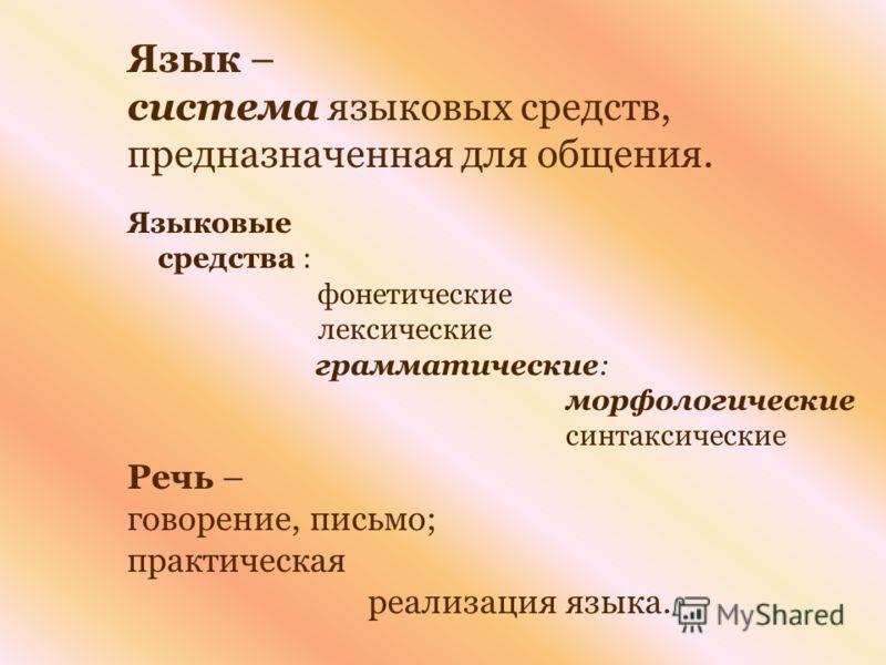 Язык – система языковых средств, предназначенная для общения. Языковые средства : фонетические лексические грамматические: морфологические синтаксические Речь – говорение, письмо; практическая реализация языка.