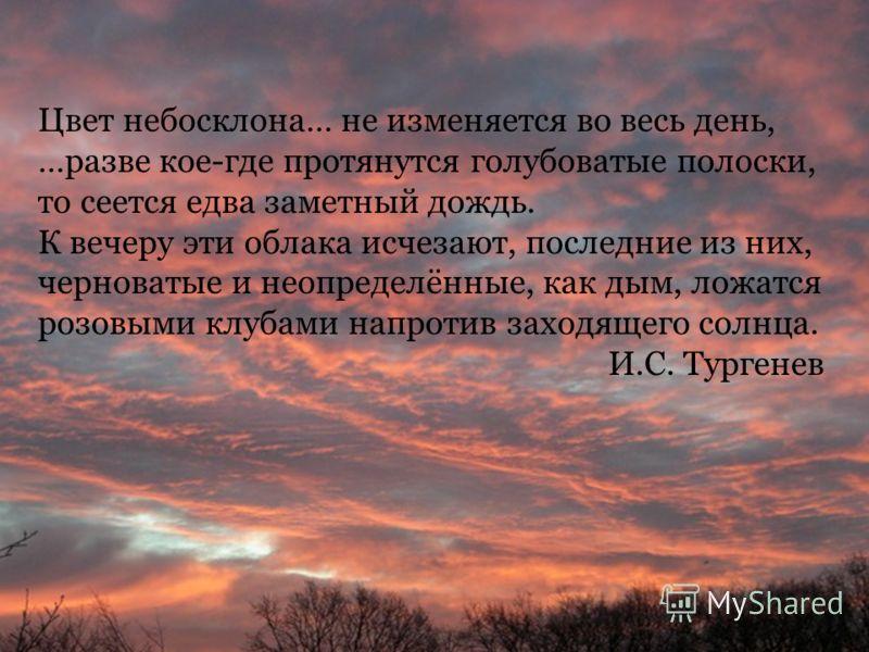 Цвет небосклона… не изменяется во весь день, …разве кое-где протянутся голубоватые полоски, то сеется едва заметный дождь. К вечеру эти облака исчезают, последние из них, черноватые и неопределённые, как дым, ложатся розовыми клубами напротив заходящ