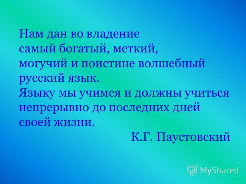 Нам дан во владение самый богатый, меткий, могучий и поистине волшебный русский язык. Языку мы учимся и должны учиться непрерывно до последних дней своей жизни. К.Г. Паустовский