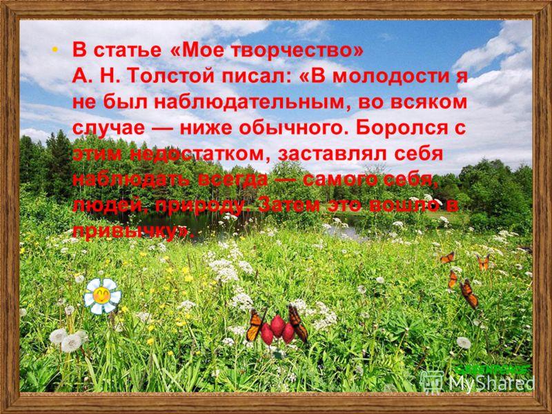 В статье «Мое творчество» А. Н. Толстой писал: «В молодости я не был наблюдательным, во всяком случае ниже обычного. Боролся с этим недостатком, заставлял себя наблюдать всегда самого себя, людей, природу. Затем это вошло в привычку».