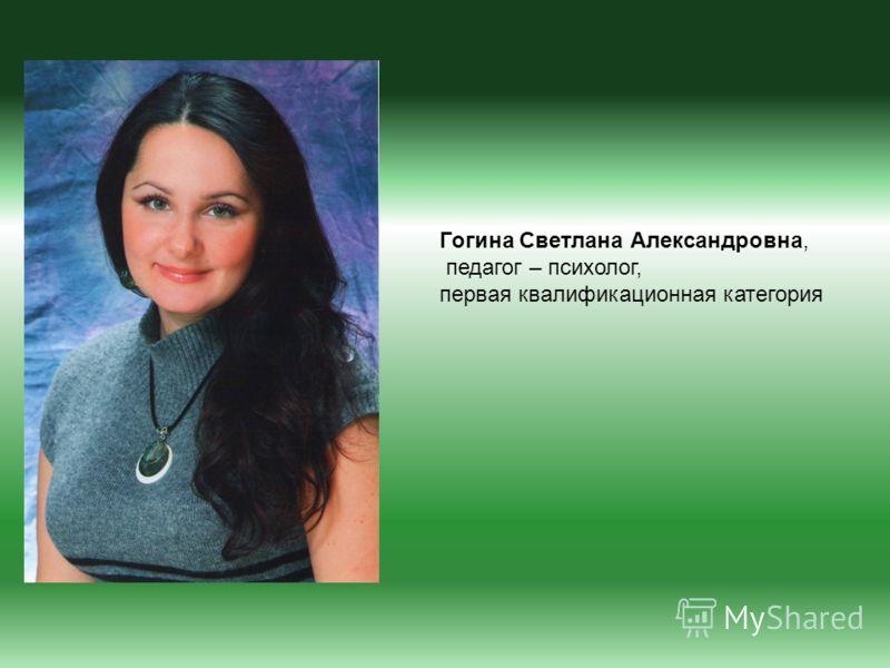 Гогина Светлана Александровна, педагог – психолог, первая квалификационная категория