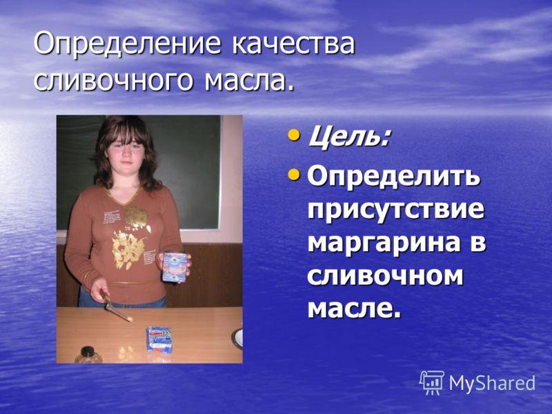 Определение качества сливочного масла. Цель: Цель: Определить присутствие маргарина в сливочном масле. Определить присутствие маргарина в сливочном масле.