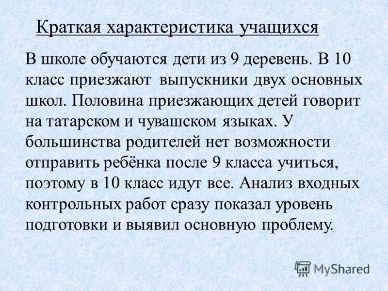 Краткая характеристика учащихся В школе обучаются дети из 9 деревень. В 10 класс приезжают выпускники двух основных школ. Половина приезжающих детей говорит на татарском и чувашском языках. У большинства родителей нет возможности отправить ребёнка по