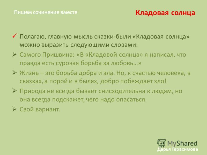 Пишем сочинение вместе Кладовая солнца Дарья Герасимова Полагаю, главную мысль сказки-были «Кладовая солнца» можно выразить следующими словами: Самого