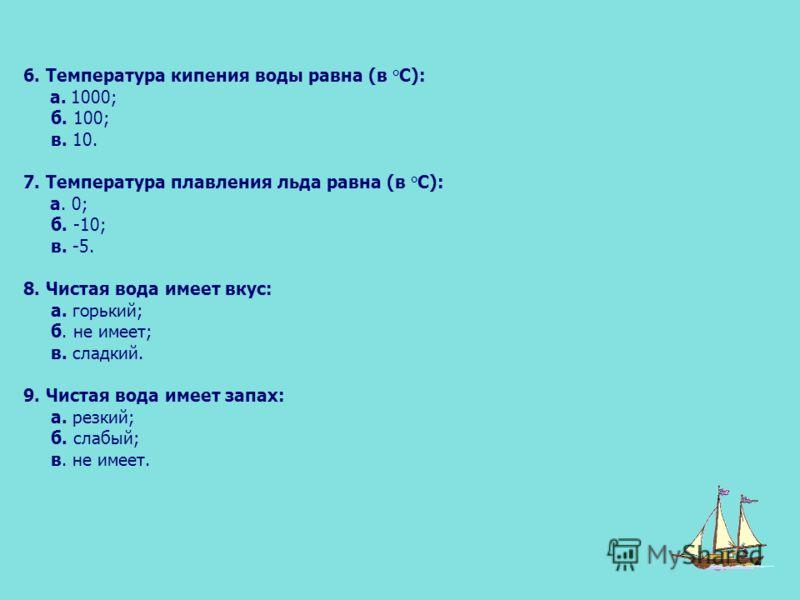 6. Температура кипения воды равна (в °С): а. 1000; б. 100; в. 10. 7. Температура плавления льда равна (в °С): а. 0; б. -10; в. -5. 8. Чистая вода имеет вкус: а. горький; б. не имеет; в. сладкий. 9. Чистая вода имеет запах: а. резкий; б. слабый; в. не