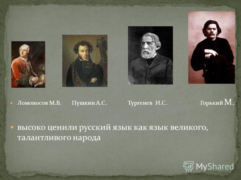 Ломоносов М.В. Пушкин А.С. Тургенев И.С. Горький М. высоко ценили русский язык как язык великого, талантливого народа