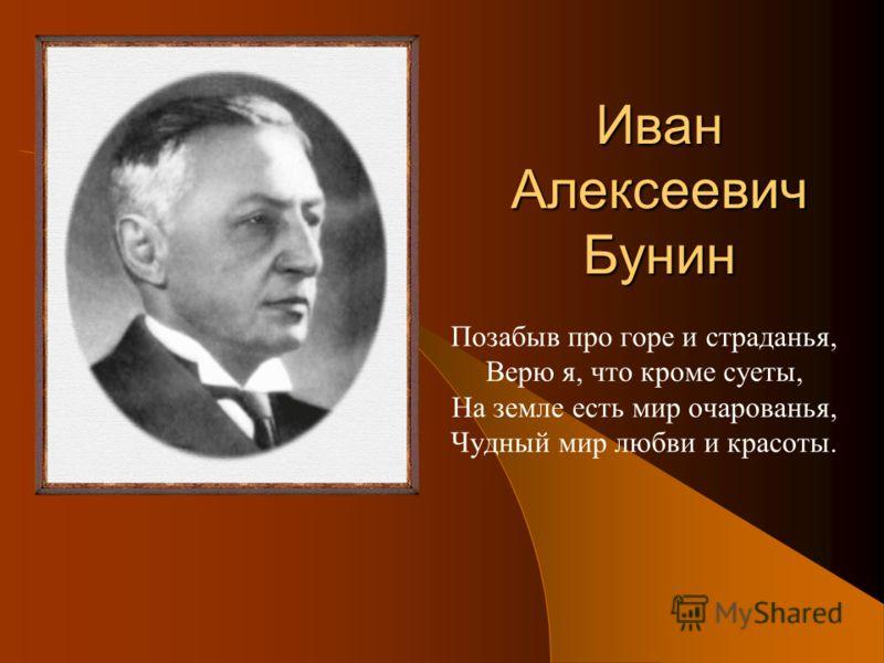 Иван Алексеевич Бунин Позабыв про горе и страданья, Верю я, что кроме суеты, На земле есть мир очарованья, Чудный мир любви и красоты.