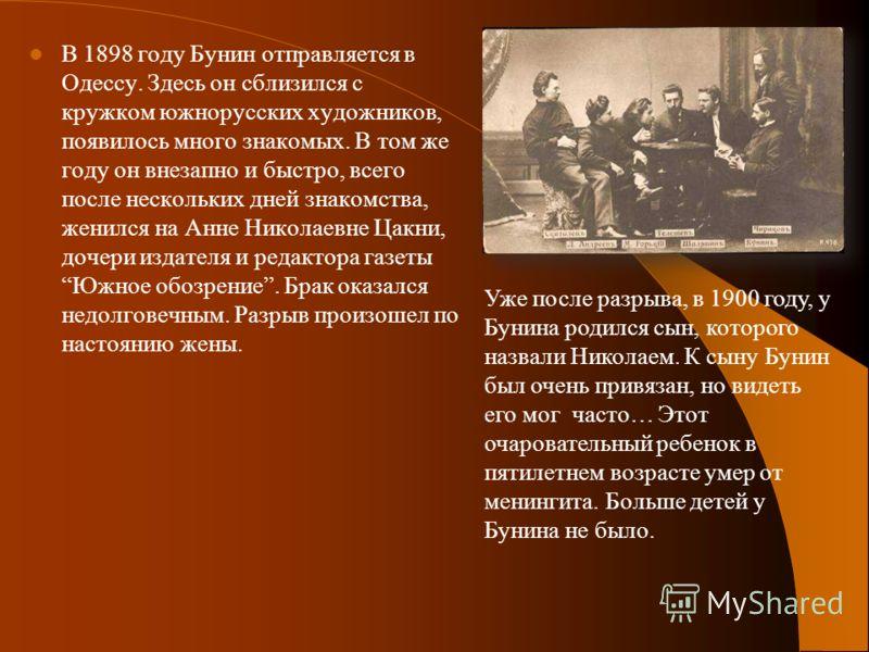 В 1898 году Бунин отправляется в Одессу. Здесь он сблизился с кружком южнорусских художников, появилось много знакомых. В том же году он внезапно и быстро, всего после нескольких дней знакомства, женился на Анне Николаевне Цакни, дочери издателя и ре