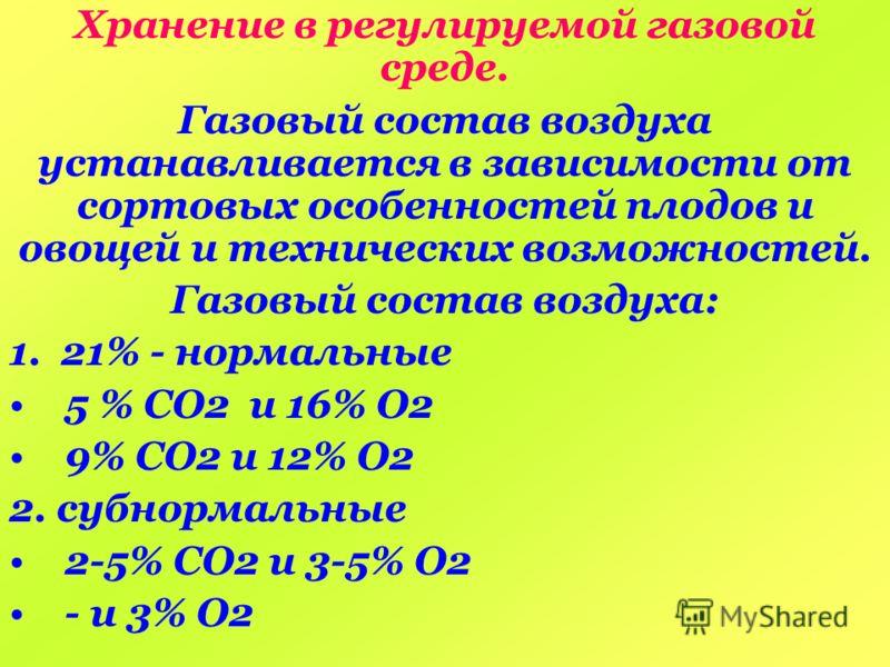 Хранение в регулируемой газовой среде. Газовый состав воздуха устанавливается в зависимости от сортовых особенностей плодов и овощей и технических возможностей. Газовый состав воздуха: 1. 21% - нормальные 5 % СО2 и 16% О2 9% СО2 и 12% О2 2. субнормал