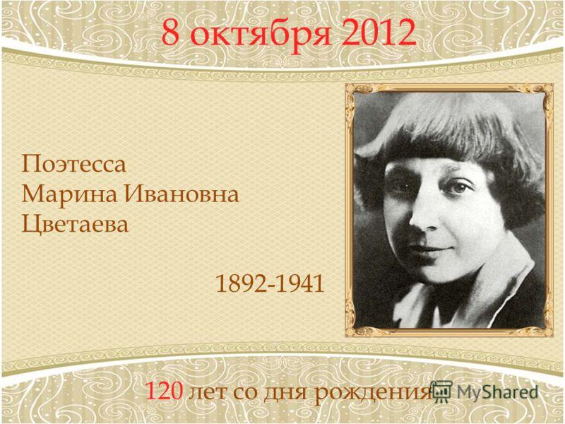 8 октября 2012 120 лет со дня рождения Поэтесса Марина Ивановна Цветаева 1892-1941