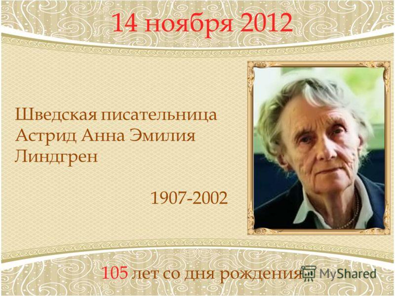 14 ноября 2012 105 лет со дня рождения Шведская писательница Астрид Анна Эмилия Линдгрен 1907-2002