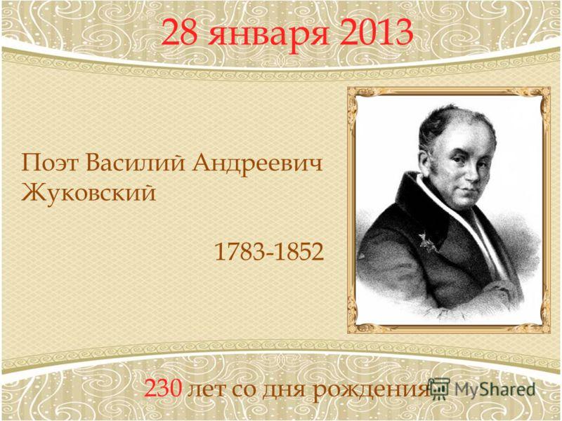 28 января 2013 230 лет со дня рождения Поэт Василий Андреевич Жуковский 1783-1852