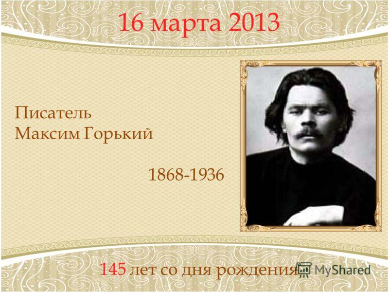 16 марта 2013 145 лет со дня рождения Писатель Максим Горький 1868-1936