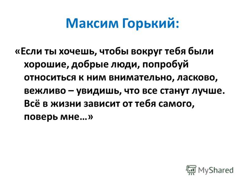 Максим Горький: «Если ты хочешь, чтобы вокруг тебя были хорошие, добрые люди, попробуй относиться к ним внимательно, ласково, вежливо – увидишь, что все станут лучше. Всё в жизни зависит от тебя самого, поверь мне…»
