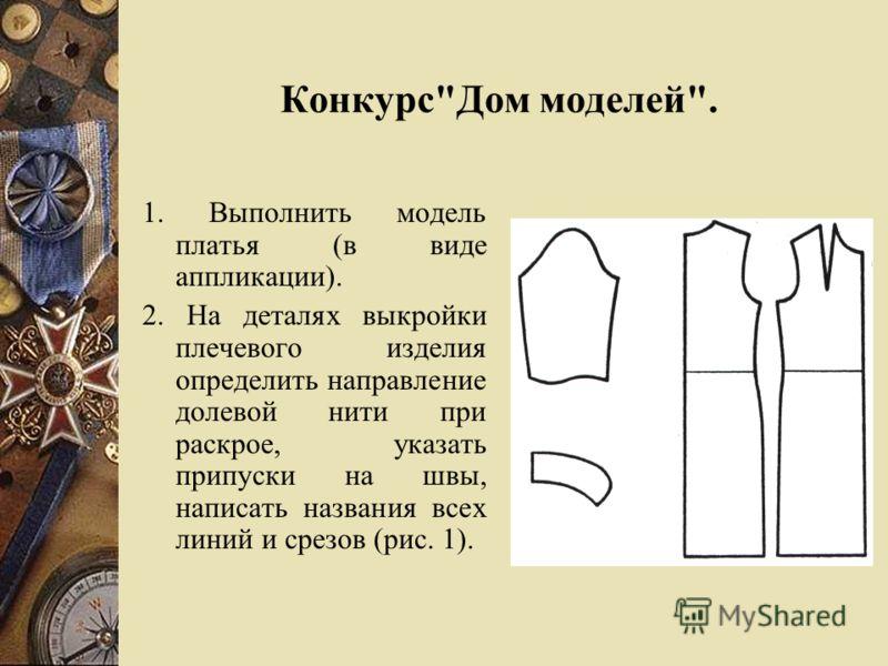 КонкурсДом моделей. 1. Выполнить модель платья (в виде аппликации). 2. На деталях выкройки плечевого изделия определить направление долевой нити при раскрое, указать припуски на швы, написать названия всех линий и срезов (рис. 1).