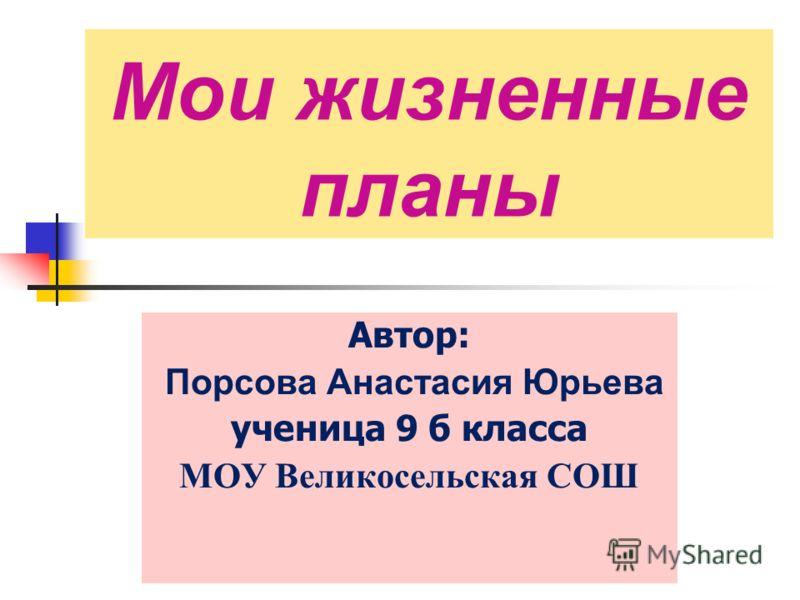 Мои жизненные планы Автор: Порсова Анастасия Юрьева ученица 9 б класса МОУ Великосельская СОШ