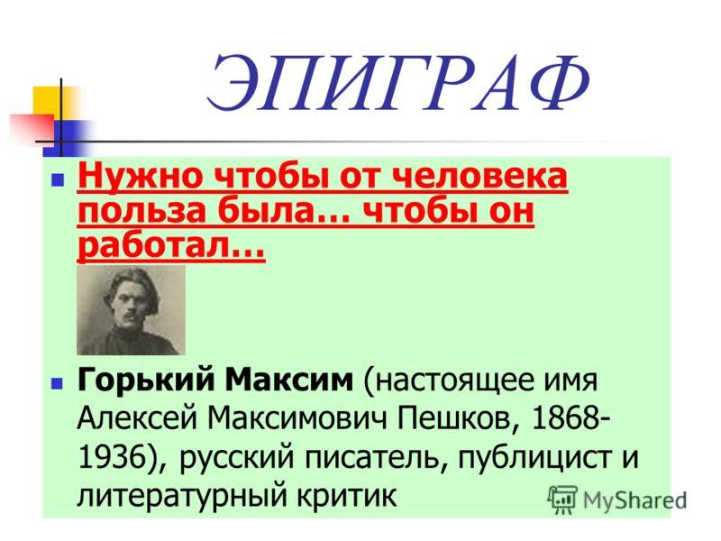 ЭПИГРАФ Нужно чтобы от человека польза была… чтобы он работал… Нужно чтобы от человека польза была… чтобы он работал… Горький Максим (настоящее имя Алексей Максимович Пешков, 1868- 1936), русский писатель, публицист и литературный критик