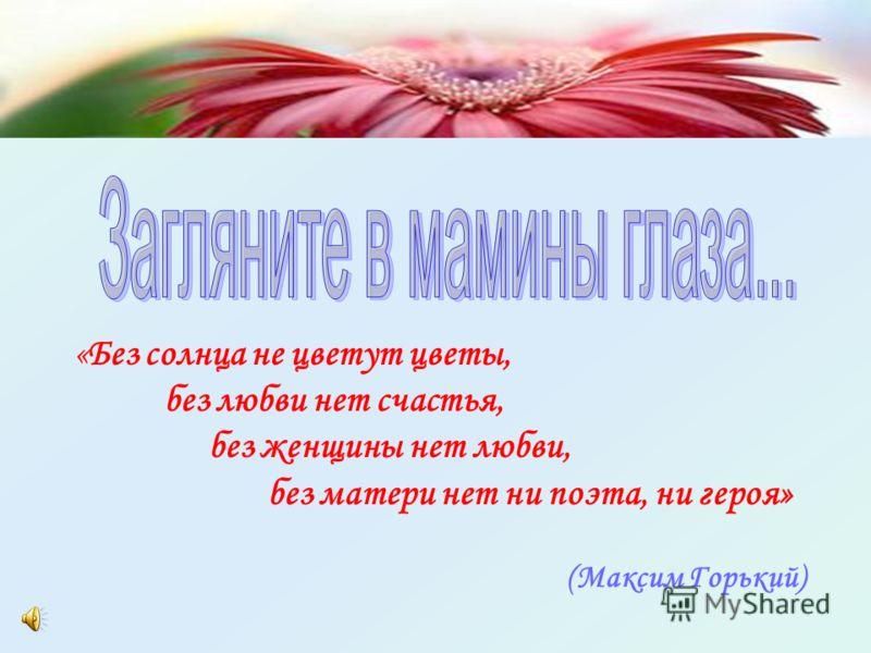 «Без солнца не цветут цветы, без любви нет счастья, без женщины нет любви, без матери нет ни поэта, ни героя» (Максим Горький)