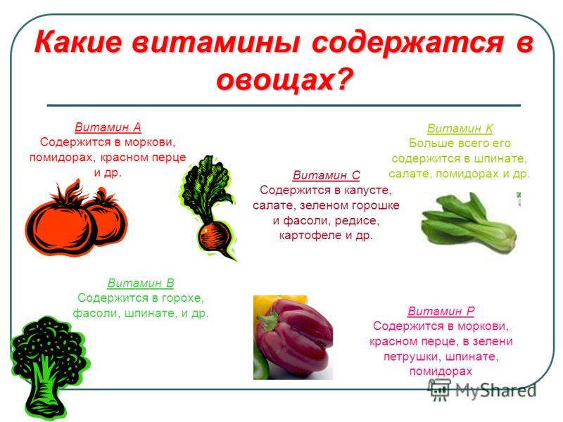 Какие витамины содержатся в овощах? Витамин А Содержится в моркови, помидорах, красном перце и др. Витамин В Содержится в горохе, фасоли, шпинате, и др. Витамин С Содержится в капусте, салате, зеленом горошке и фасоли, редисе, картофеле и др. Витамин