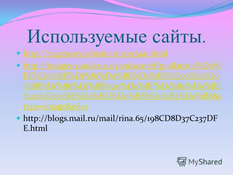 Используемые сайты. http://74325s015.edusite.ru/p97aa1.html http://images.yandex.ru/yandsearch?p=1&text=%D0% BF%D0%BE%D1%81%D0%BB%D0%BE%D0%B2%D0 %B8%D1%86%D1%8B%20%D0%BF%D1%80%D0%BE %20%D0%BA%D0%BD%D0%B8%D0%B3%D0%B8&s type=image&ed=1 http://images.ya