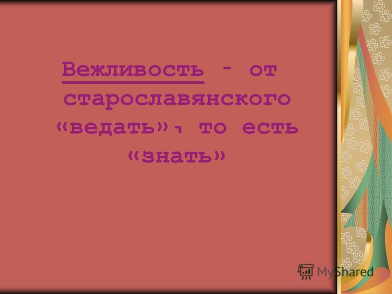 Вежливость – от старославянского « ведать », то есть « знать »