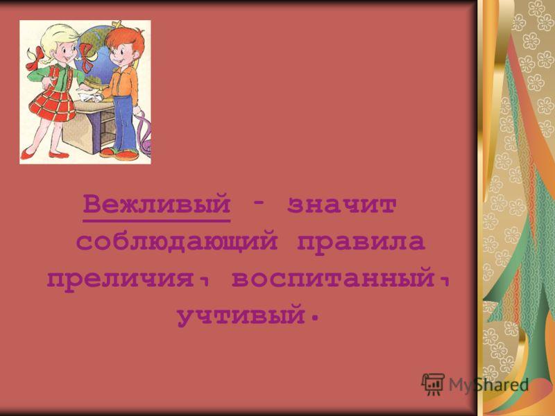 Вежливый – значит соблюдающий правила преличия, воспитанный, учтивый.