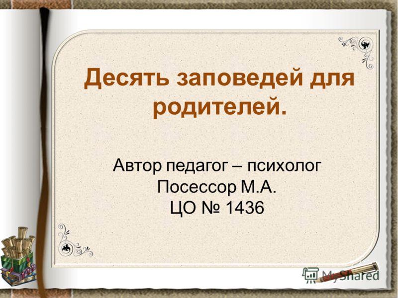 Десять заповедей для родителей. Автор педагог – психолог Посессор М.А. ЦО 1436