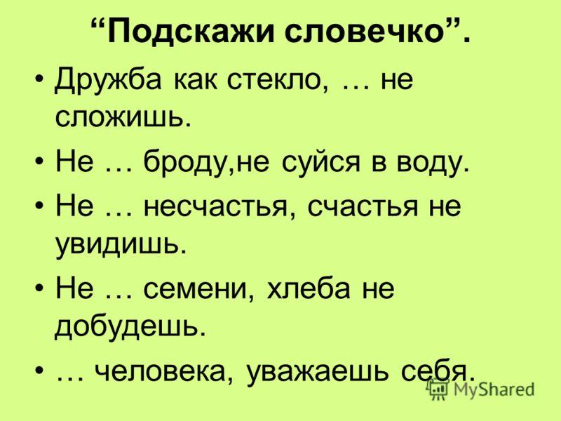 Подскажи словечко. Дружба как стекло, … не сложишь. Не … броду,не суйся в воду. Не … несчастья, счастья не увидишь. Не … семени, хлеба не добудешь. … человека, уважаешь себя.