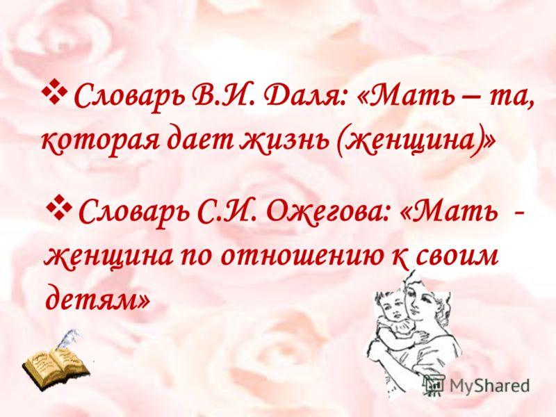 С ловарь В.И. Даля: «Мать – та, которая дает жизнь (женщина)» С ловарь С.И. Ожегова: «Мать - женщина по отношению к своим детям»