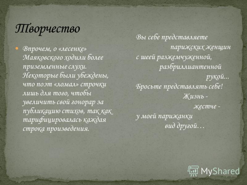 Впрочем, о «лесенке» Маяковского ходили более приземленные слухи. Некоторые были убеждены, что поэт «ломал» строчки лишь для того, чтобы увеличить свой гонорар за публикацию стихов, так как тарифицировалась каждая строка произведения. Вы себе предста