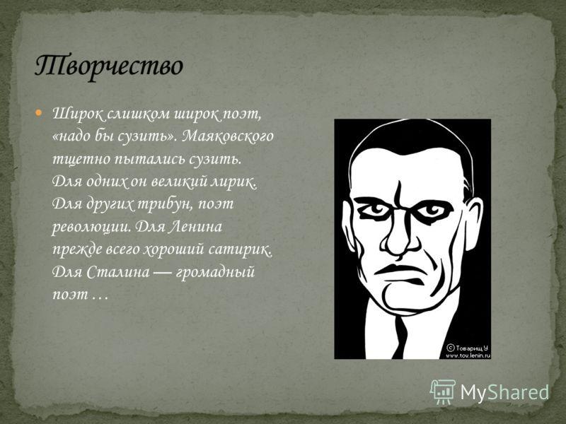 Широк слишком широк поэт, «надо бы сузить». Маяковского тщетно пытались сузить. Для одних он великий лирик. Для других трибун, поэт революции. Для Ленина прежде всего хороший сатирик. Для Сталина громадный поэт …