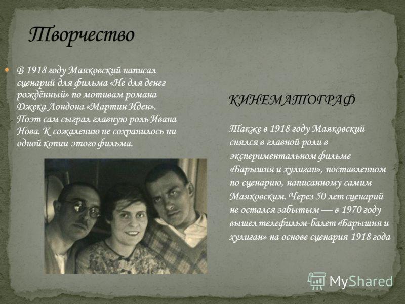 В 1918 году Маяковский написал сценарий для фильма «Не для денег рождённый» по мотивам романа Джека Лондона «Мартин Иден». Поэт сам сыграл главную роль Ивана Нова. К сожалению не сохранилось ни одной копии этого фильма. КИНЕМАТОГРАФ Также в 1918 году