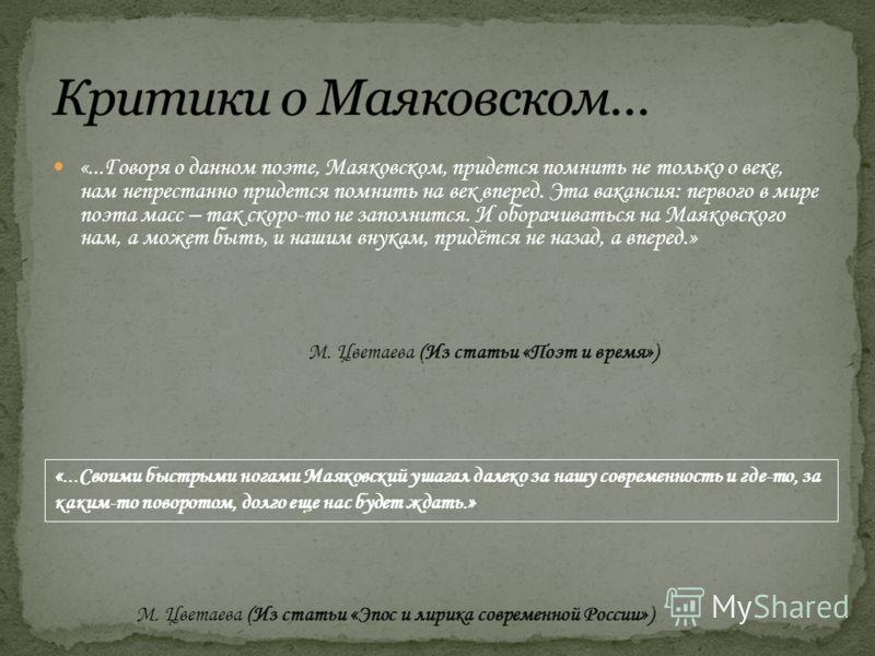 «...Говоря о данном поэте, Маяковском, придется помнить не только о веке, нам непрестанно придется помнить на век вперед. Эта вакансия: первого в мире поэта масс – так скоро-то не заполнится. И оборачиваться на Маяковского нам, а может быть, и нашим