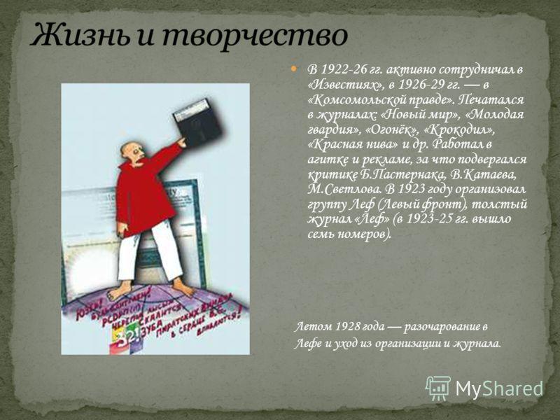 В 1922-26 гг. активно сотрудничал в «Известиях», в 1926-29 гг. в «Комсомольской правде». Печатался в журналах: «Новый мир», «Молодая гвардия», «Огонёк», «Крокодил», «Красная нива» и др. Работал в агитке и рекламе, за что подвергался критике Б.Пастерн