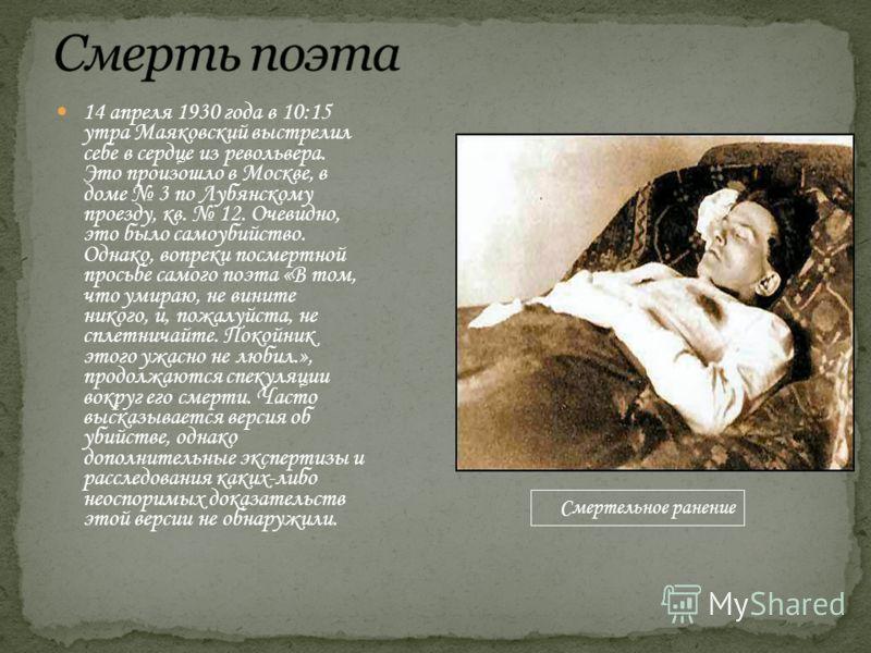 14 апреля 1930 года в 10:15 утра Маяковский выстрелил себе в сердце из револьвера. Это произошло в Москве, в доме 3 по Лубянскому проезду, кв. 12. Очевидно, это было самоубийство. Однако, вопреки посмертной просьбе самого поэта «В том, что умираю, не