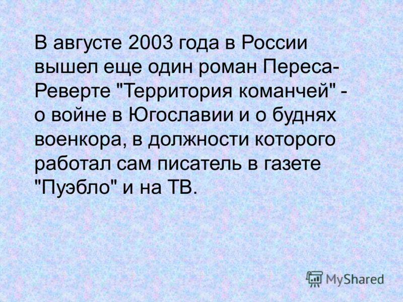 В августе 2003 года в России вышел еще один роман Переса- Реверте Территория команчей - о войне в Югославии и о буднях военкора, в должности которого работал сам писатель в газете Пуэбло и на ТВ.