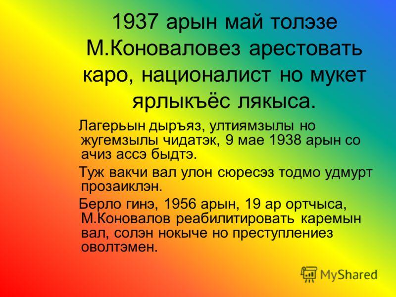 1937 арын май толэзе М.Коноваловез арестовать каро, националист но мукет ярлыкъёс лякыса. Лагерьын дыръяз, ултиямзылы но жугемзылы чидатэк, 9 мае 1938 арын со ачиз ассэ быдтэ. Туж вакчи вал улон сюресэз тодмо удмурт прозаиклэн. Берло гинэ, 1956 арын,